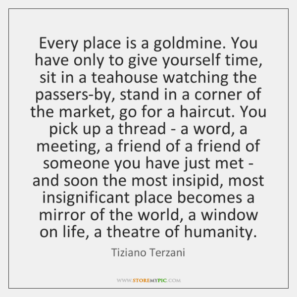 Every place is a goldmine. You have only to give yourself time, ...