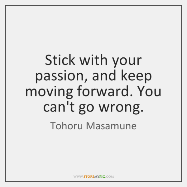 Stick with your passion, and keep moving forward. You can't go wrong.