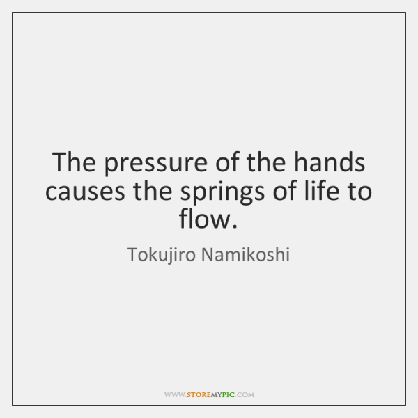 The pressure of the hands causes the springs of life to flow.