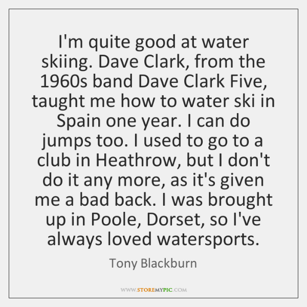 I'm quite good at water skiing. Dave Clark, from the 1960s band ...