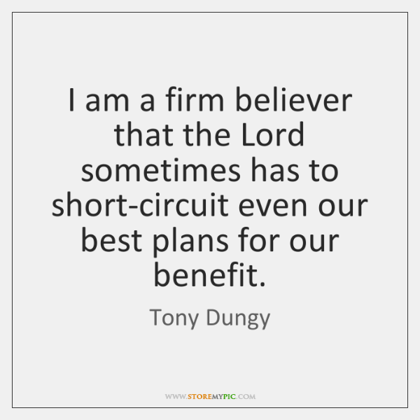 I am a firm believer that the Lord sometimes has to short-circuit ...