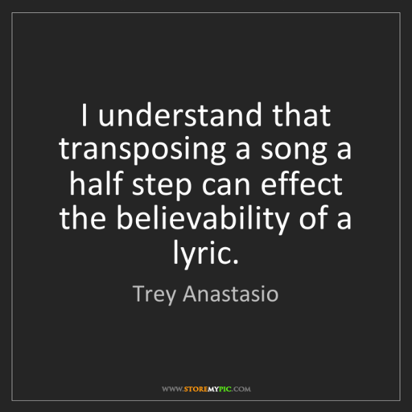 Trey Anastasio: I understand that transposing a song a half step can...