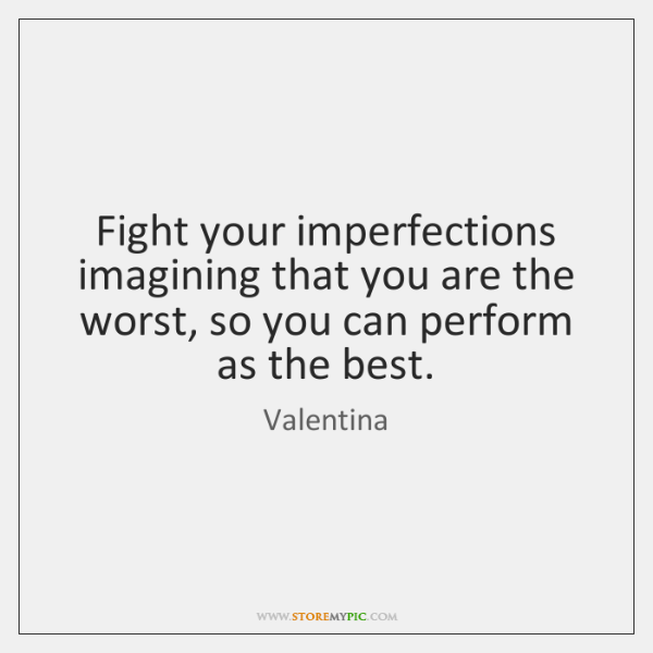 Fight your imperfections imagining that you are the worst, so you can ...