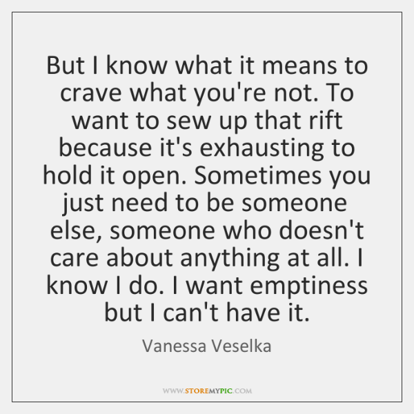 But I know what it means to crave what you're not. To ...
