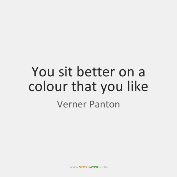 You sit better on a colour that you like