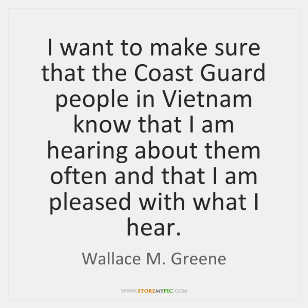 I want to make sure that the Coast Guard people in Vietnam ...