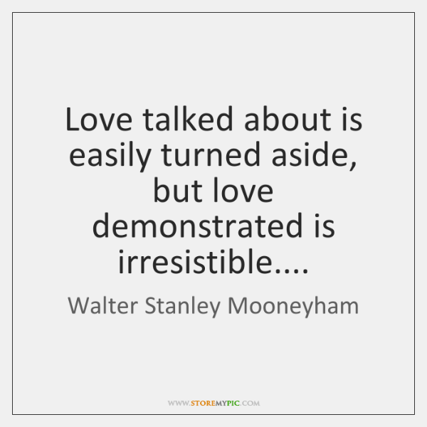 Love talked about is easily turned aside, but love demonstrated is irresistible....