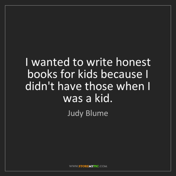 Judy Blume: I wanted to write honest books for kids because I didn't...