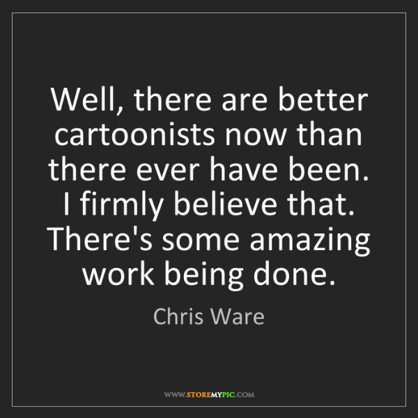 Chris Ware: Well, there are better cartoonists now than there ever...