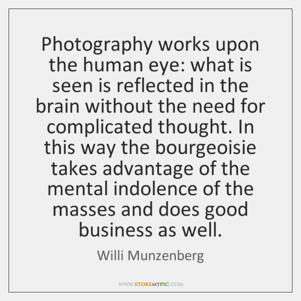 Photography works upon the human eye: what is seen is reflected in ...