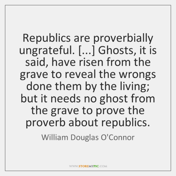 Republics are proverbially ungrateful. [...] Ghosts, it is said, have risen from the ...