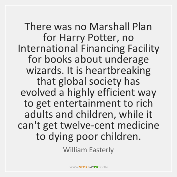 There was no Marshall Plan for Harry Potter, no International Financing Facility ...
