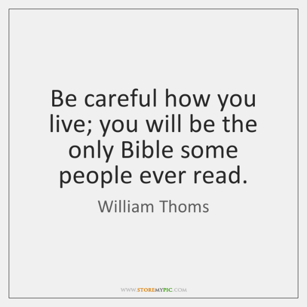 Be careful how you live; you will be the only Bible some ...