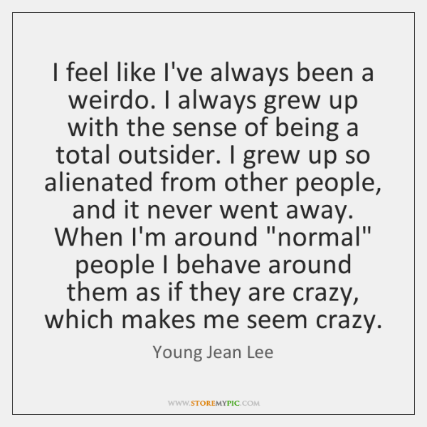 I feel like I've always been a weirdo. I always grew up ...
