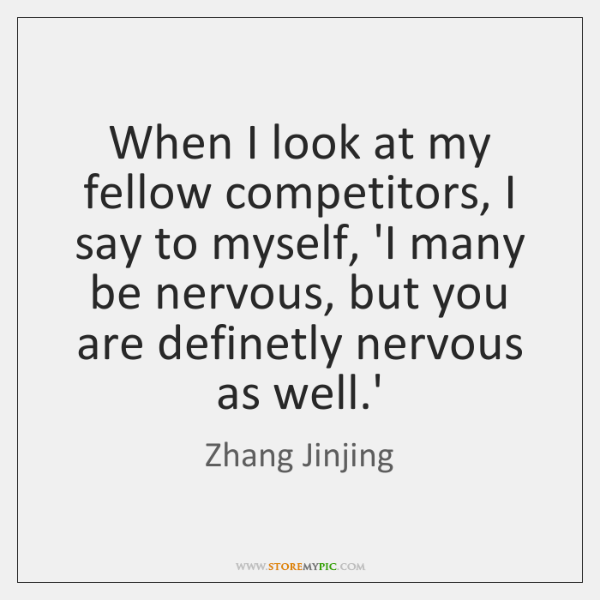 When I look at my fellow competitors, I say to myself, 'I ...
