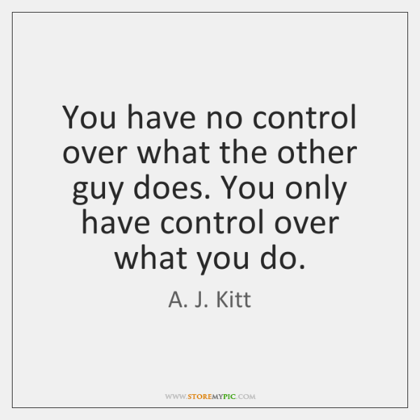 You have no control over what the other guy does. You only ...