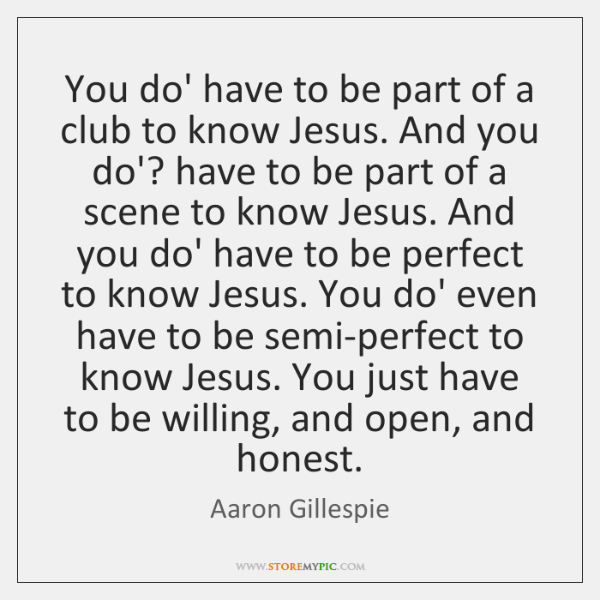 You do' have to be part of a club to know Jesus. ...