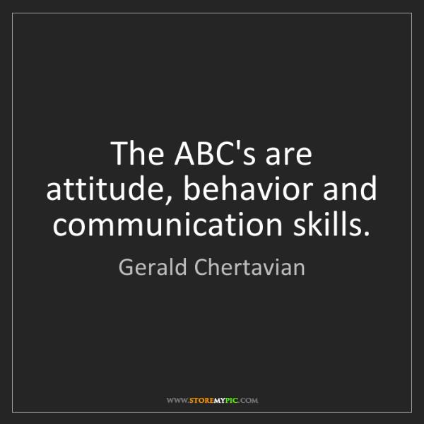 Gerald Chertavian: The ABC's are attitude, behavior and communication skills.