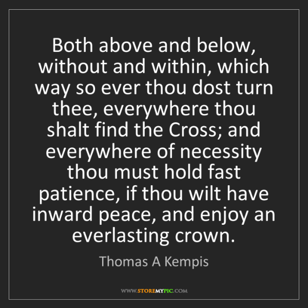 Thomas A Kempis: Both above and below, without and within, which way so...