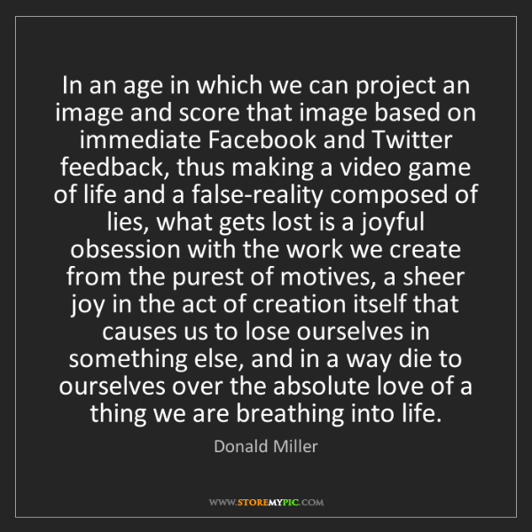 Donald Miller: In an age in which we can project an image and score...