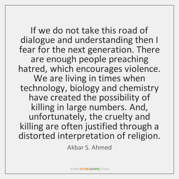 If we do not take this road of dialogue and understanding then ...
