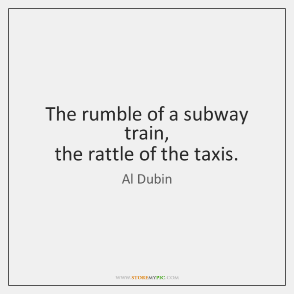 The rumble of a subway train,  the rattle of the taxis.