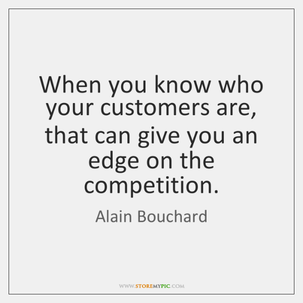 When you know who your customers are, that can give you an ...