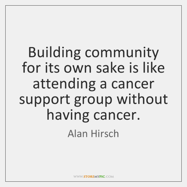 Building community for its own sake is like attending a cancer support ...