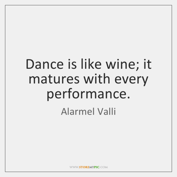 Dance is like wine; it matures with every performance.