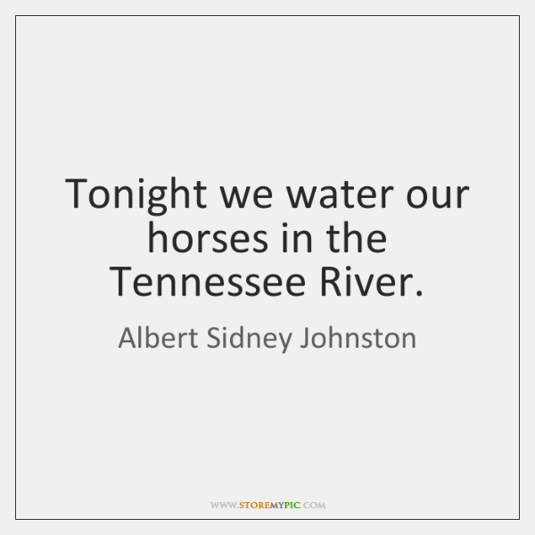 Tonight we water our horses in the Tennessee River.