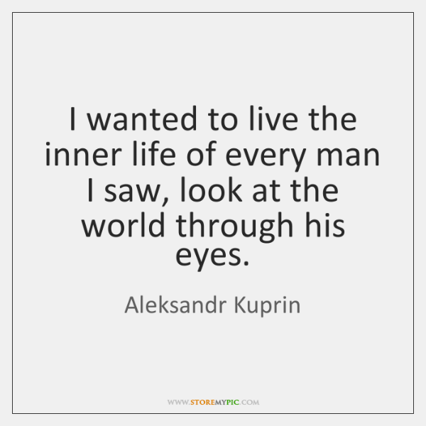 I wanted to live the inner life of every man I saw, ...