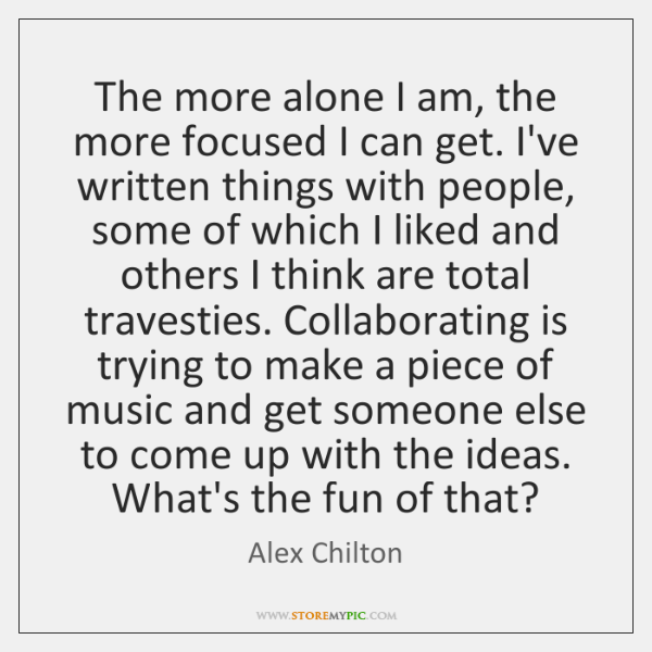 The more alone I am, the more focused I can get. I've ...