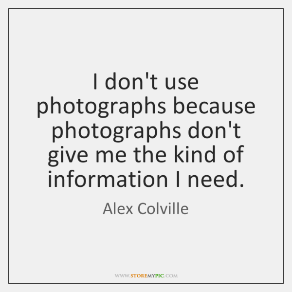 I don't use photographs because photographs don't give me the kind of ...