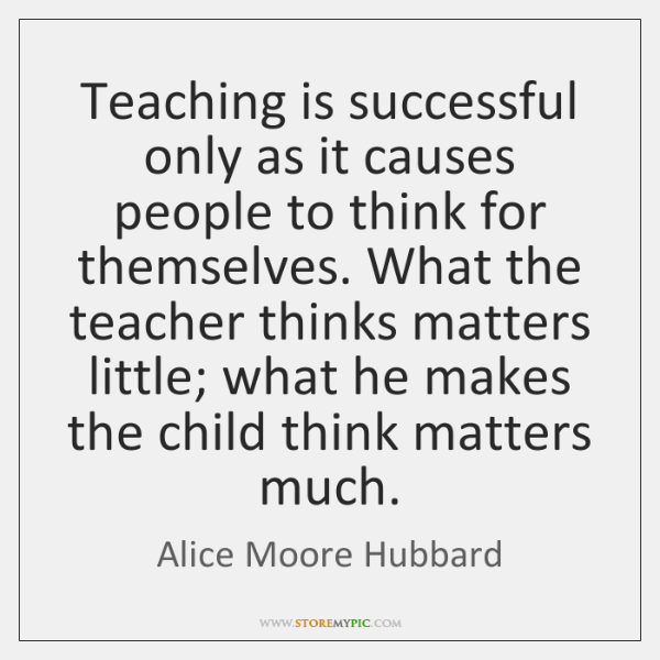 Teaching is successful only as it causes people to think for themselves. ...