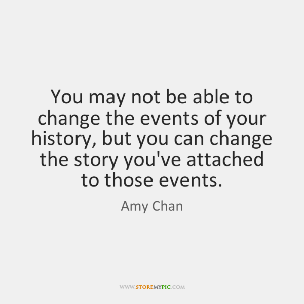 You may not be able to change the events of your history, ...