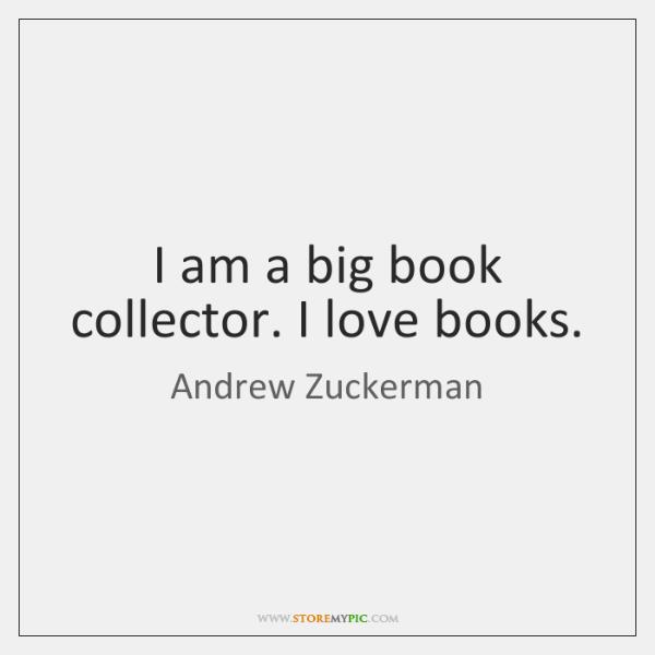 I am a big book collector. I love books.