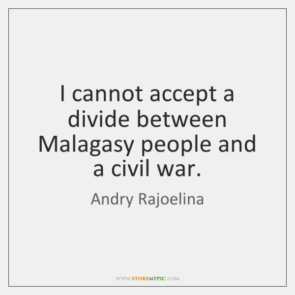 I cannot accept a divide between Malagasy people and a civil war.