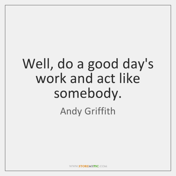 Well, do a good day's work and act like somebody.