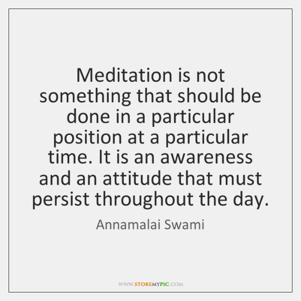 Meditation is not something that should be done in a particular position ...