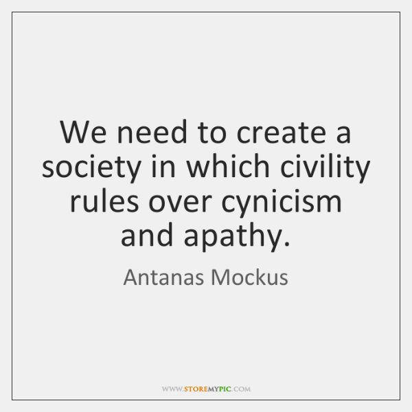 We need to create a society in which civility rules over cynicism ...