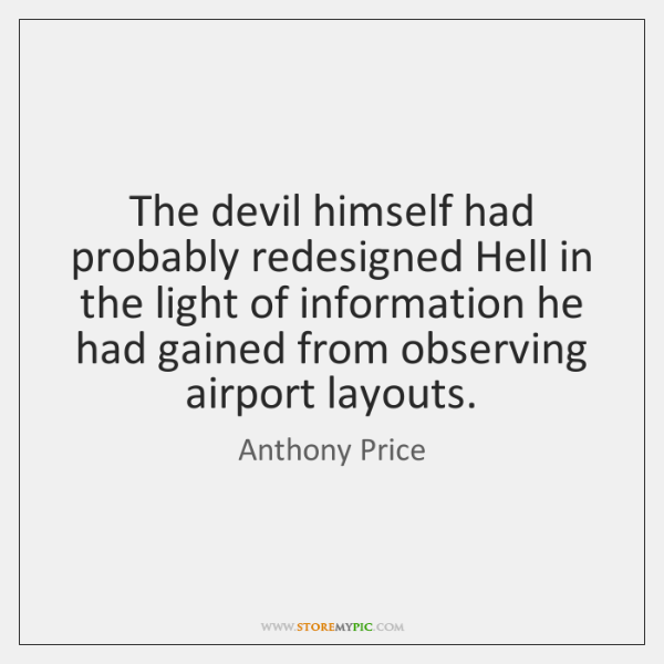 The devil himself had probably redesigned Hell in the light of information ...