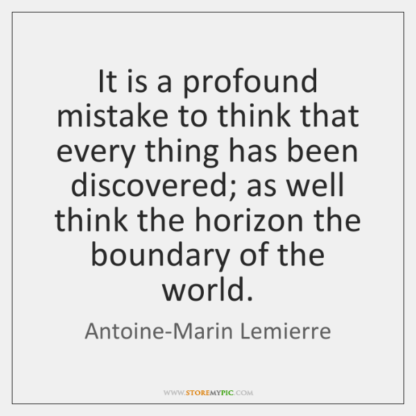 It is a profound mistake to think that every thing has been ...