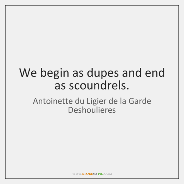 We begin as dupes and end as scoundrels.