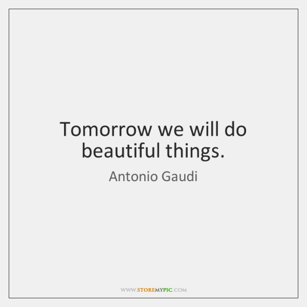 Tomorrow we will do beautiful things.