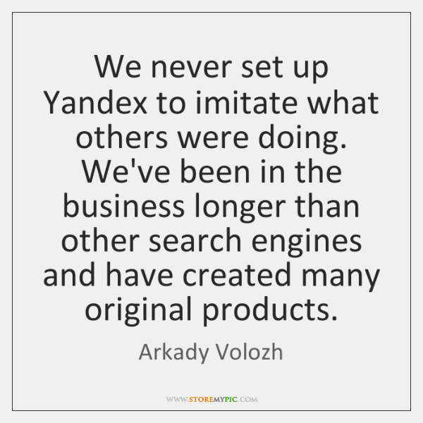 We never set up Yandex to imitate what others were doing. We've ...