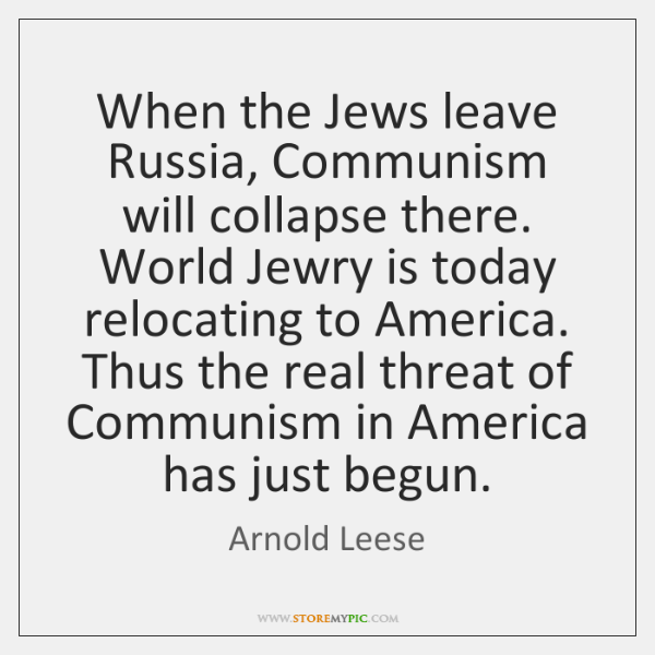 When the Jews leave Russia, Communism will collapse there. World Jewry is ...
