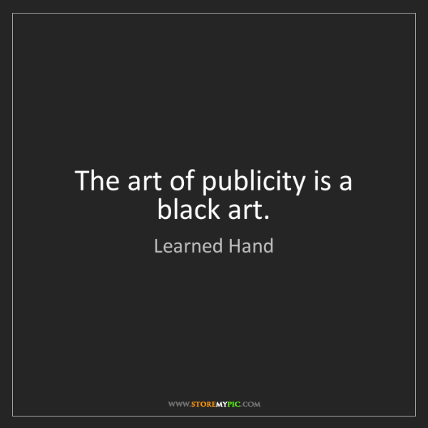 Learned Hand: The art of publicity is a black art.