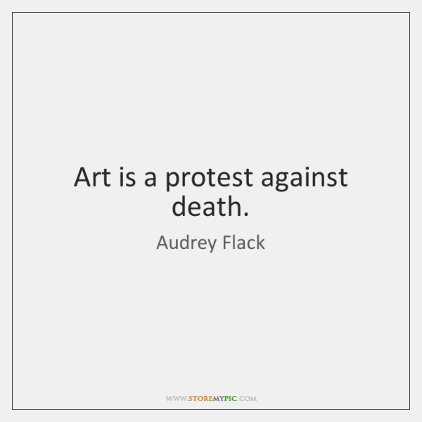 Art is a protest against death.