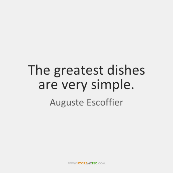 The greatest dishes are very simple.