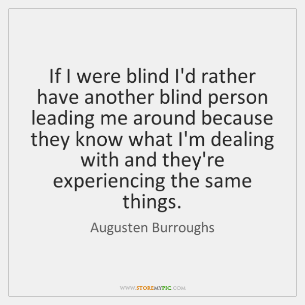 If I were blind I'd rather have another blind person leading me ...